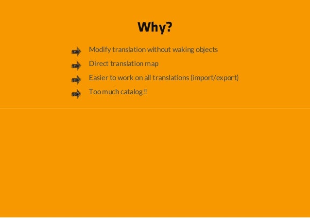 Why?Modify translation without waking objectsDirect translation mapEasier to work on all translations (import/export)Too m...