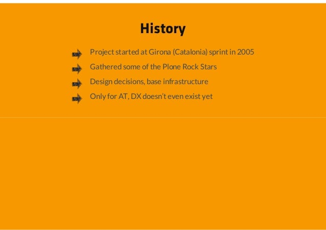 HistoryProject started at Girona (Catalonia) sprint in 2005Gathered some of the Plone Rock StarsDesign decisions, base inf...