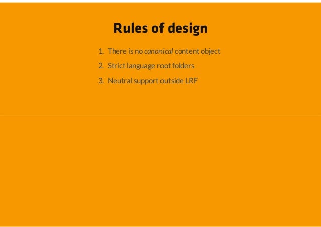 Rules of design1. There is no canonical content object2. Strict language root folders3. Neutral support outside LRF