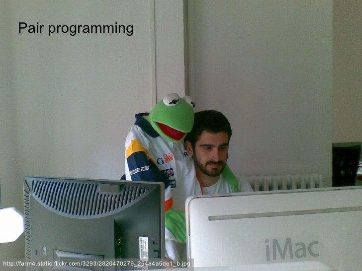 Pair programming     http://farm4.static.flickr.com/3293/2820470279_254a4a5de1_b.jpg