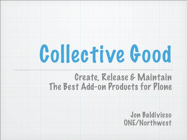 Collective Good         Create, Release & Maintain  The Best Add-on Products for Plone                          Jon Baldiv...