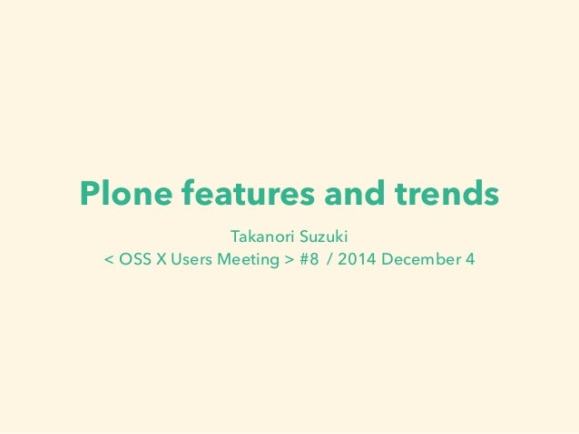 Plone features and trends  Takanori Suzuki  < OSS X Users Meeting > #8 / 2014 December 4