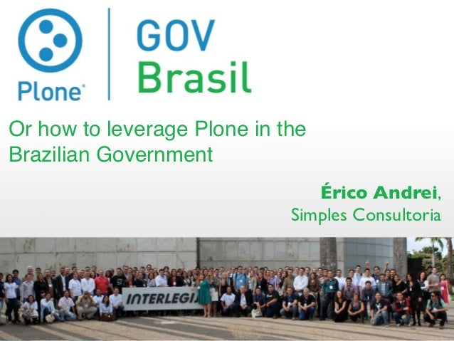 Or how to leverage Plone in theBrazilian Government                                Érico Andrei,                          ...