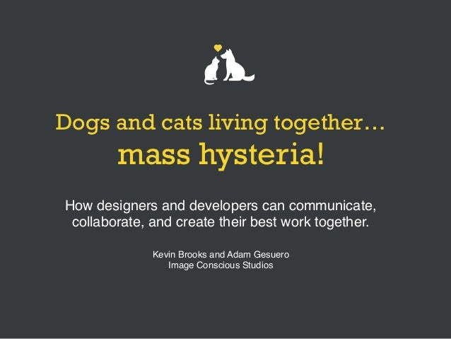 Dogs and cats living together… mass hysteria! How designers and developers can communicate, collaborate, and create their ...