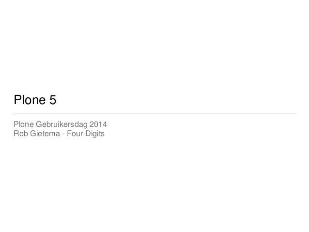 Plone 5  Plone Gebruikersdag 2014  Rob Gietema - Four Digits