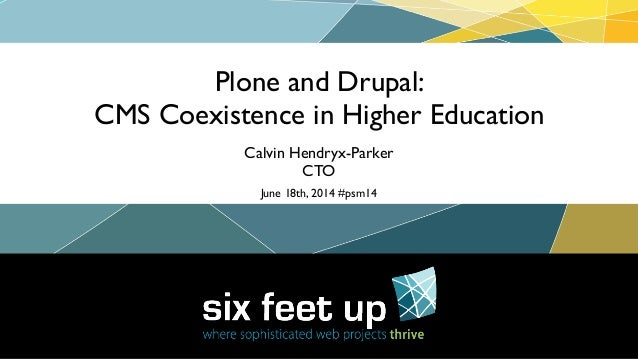 Plone and Drupal:	  CMS Coexistence in Higher Education Calvin Hendryx-Parker	  CTO June 18th, 2014 #psm14