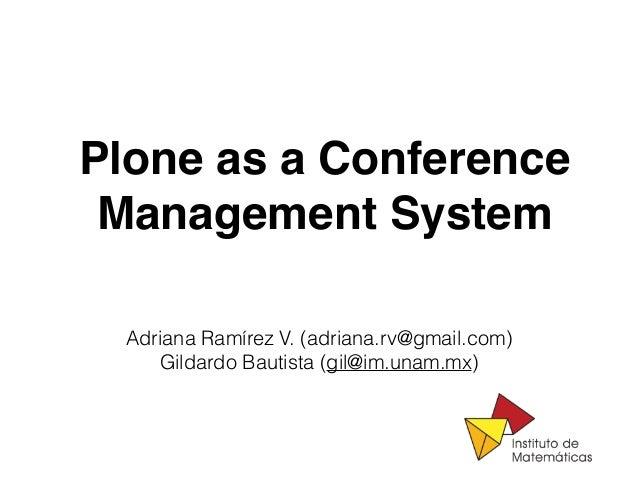 Plone as a Conference Management System Adriana Ramírez V. (adriana.rv@gmail.com) Gildardo Bautista (gil@im.unam.mx)