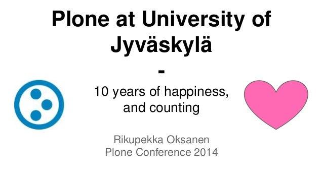 Plone at University of  Jyväskylä  -  10 years of happiness,  and counting  Rikupekka Oksanen  Plone Conference 2014