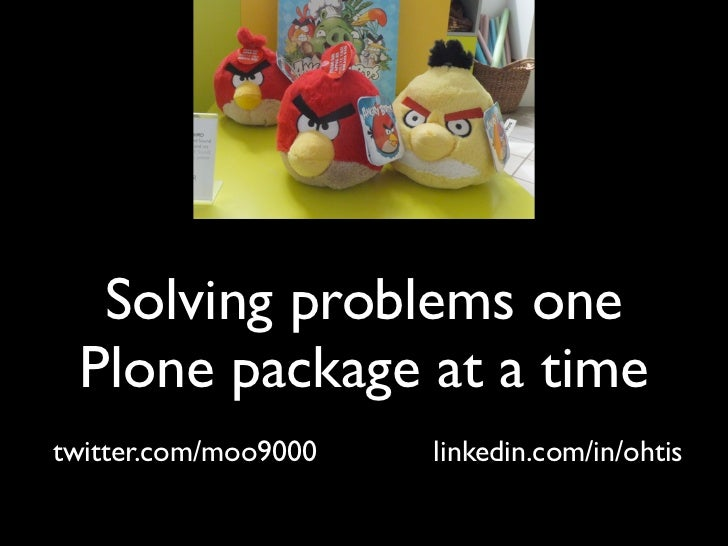 Solving problems one Plone package at a timetwitter.com/moo9000   linkedin.com/in/ohtis