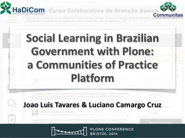 !  !  Social  Learning  !  in  Brazilian  Government  !  with  Plone:  a  Communities  !  of  Practice  Platform  !  !  Jo...