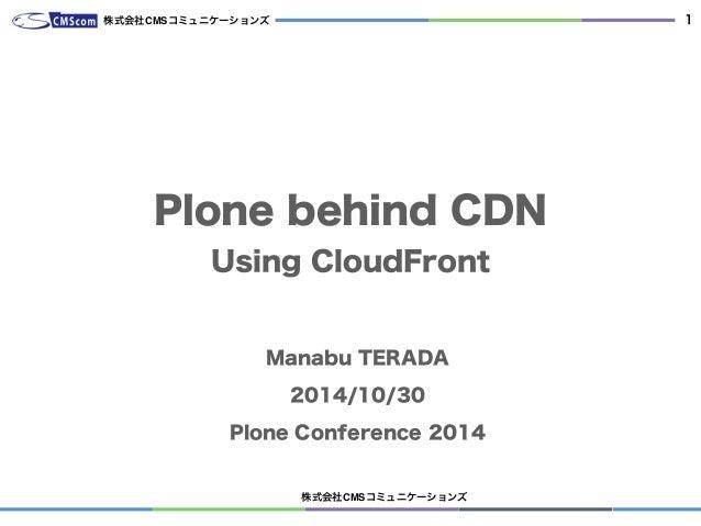 株式会社CMSコミュニケーションズ 1 Plone behind CDN Using CloudFront Manabu TERADA 2014/10/30 Plone Conference 2014 株式会社CMSコミュニケーションズ