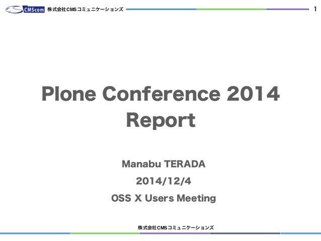 株式会社CMSコミュニケーションズ 1 Plone Conference 2014 Report Manabu TERADA 2014/12/4 OSS X Users Meeting 株式会社CMSコミュニケーションズ