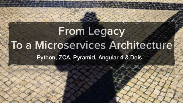 From Legacy To a Microservices Architecture Python, ZCA, Pyramid, Angular 4 & Deis