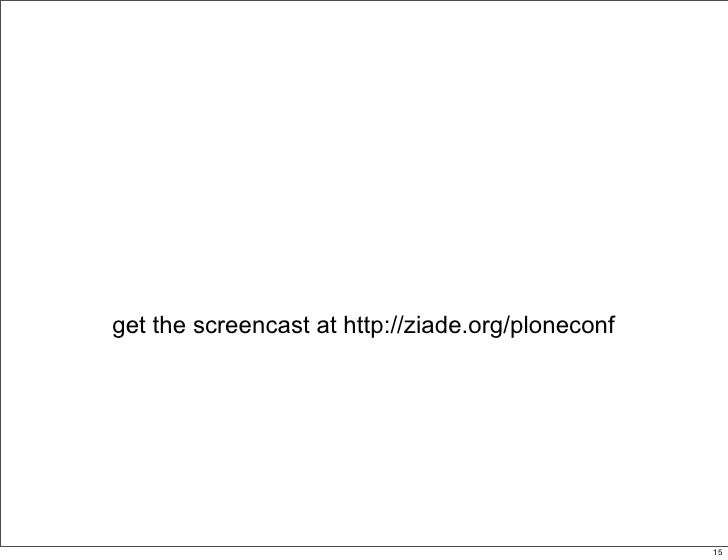 get the screencast at http://ziade.org/ploneconf                                                  15                      ...