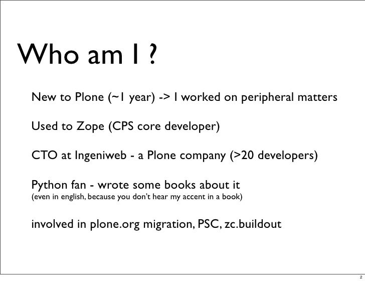 Who am I ?  New to Plone (~1 year) -> I worked on peripheral matters   Used to Zope (CPS core developer)   CTO at Ingeniwe...