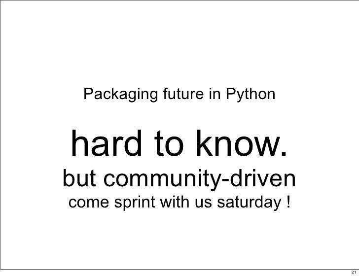 Packaging future in Python   hard to know. but community-driven come sprint with us saturday !                            ...