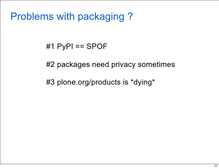 Problems with packaging ?         #1 PyPI == SPOF         #2 packages need privacy sometimes         #3 plone.org/products...