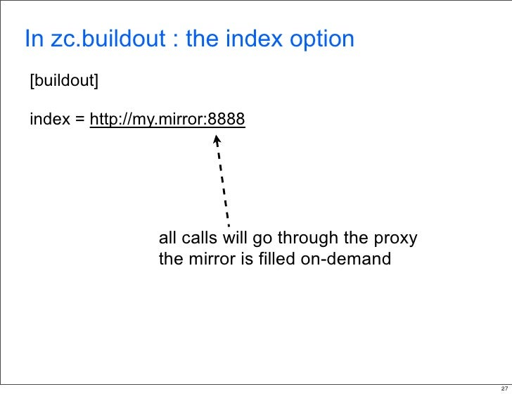 In zc.buildout : the index option [buildout]  index = http://my.mirror:8888                      all calls will go through...