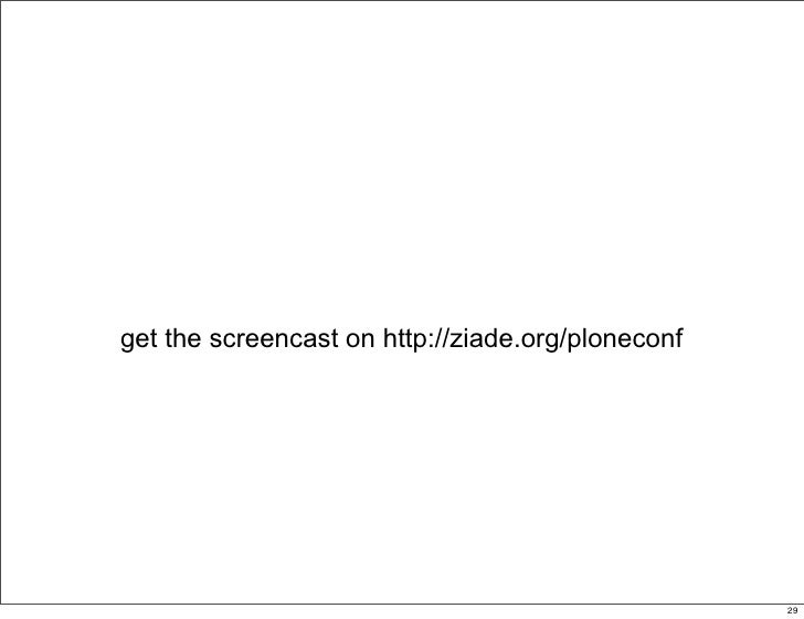 get the screencast on http://ziade.org/ploneconf                                                  29                      ...