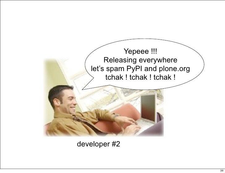 Yepeee !!!         Releasing everywhere    let's spam PyPI and plone.org          tchak ! tchak ! tchak !     developer #2...
