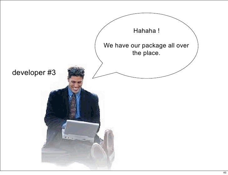 Hahaha !                 We have our package all over                        the place.   developer #3                    ...