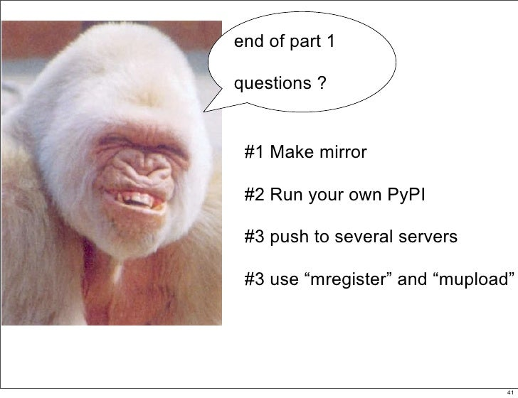 """end of part 1  questions ?    #1 Make mirror   #2 Run your own PyPI   #3 push to several servers   #3 use """"mregister"""" and ..."""