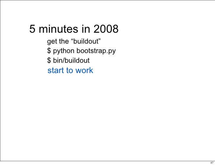 """5 minutes in 2008    get the """"buildout""""    $ python bootstrap.py    $ bin/buildout    start to work                       ..."""