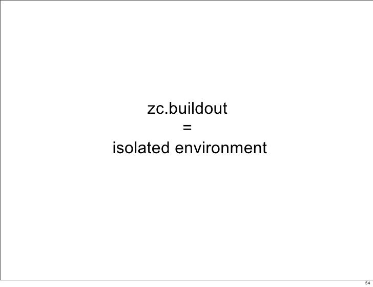zc.buildout           = isolated environment                            54                                 54