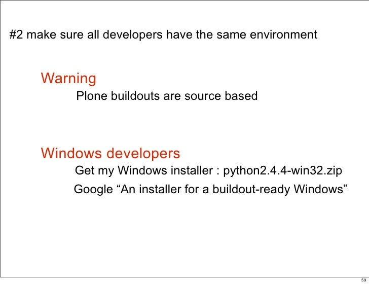 #2 make sure all developers have the same environment        Warning            Plone buildouts are source based         W...