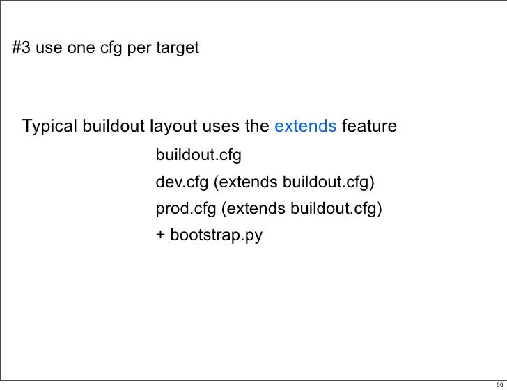 #3 use one cfg per target     Typical buildout layout uses the extends feature                    buildout.cfg            ...
