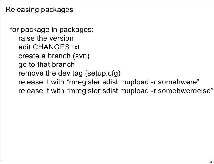Releasing packages   for package in packages:     raise the version     edit CHANGES.txt     create a branch (svn)     go ...