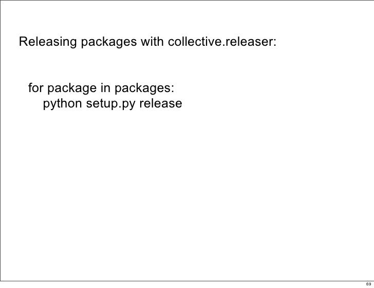 Releasing packages with collective.releaser:    for package in packages:     python setup.py release                      ...