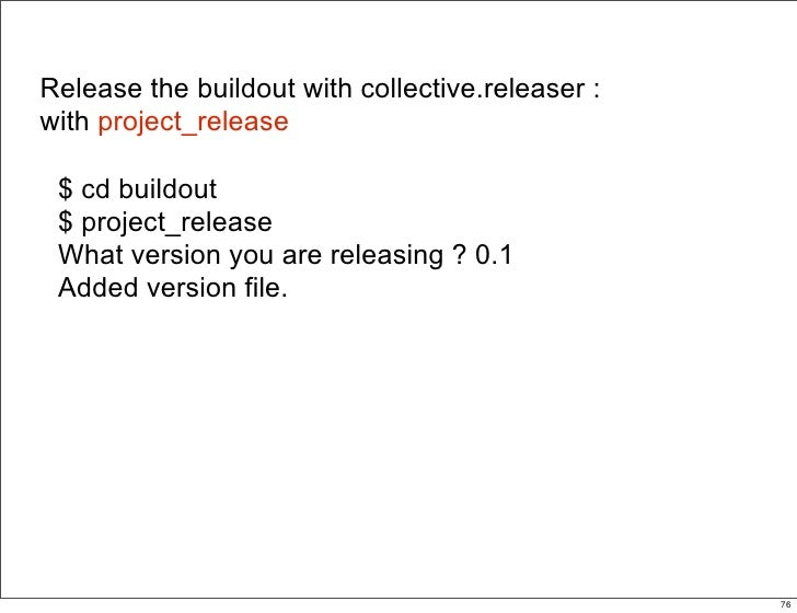 Release the buildout with collective.releaser : with project_release   $ cd buildout  $ project_release  What version you ...