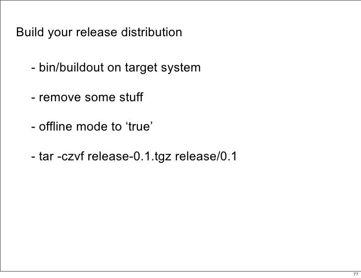 Build your release distribution    - bin/buildout on target system    - remove some stuff    - offline mode to 'true'    -...