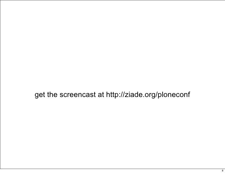 get the screencast at http://ziade.org/ploneconf                                                   8                      ...