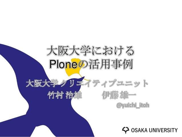 大阪大学における  Ploneの活用事例大阪大学 クリエイティブユニット   竹村 治雄  伊藤 雄一           @yuichi_itoh