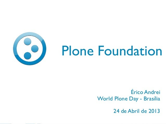 24 de Abril de 2013Plone FoundationÉrico AndreiWorld Plone Day - Brasília