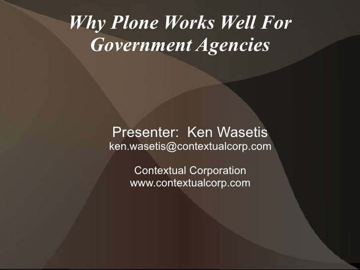 Why Plone Works Well For  Government Agencies        Presenter: Ken Wasetis     ken.wasetis@contextualcorp.com          Co...