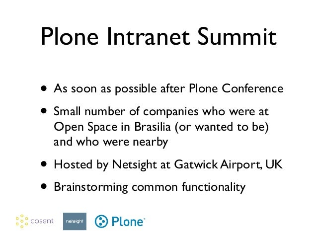 Plone Intranet Summit • As soon as possible after Plone Conference  • Small number of companies who were at Open Space in...