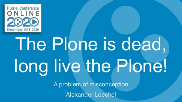 The Plone is dead, long live the Plone! A problem of misconception Alexander Loechel