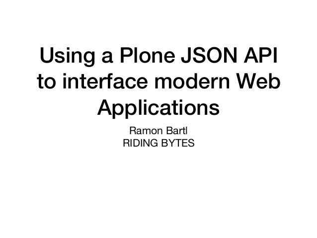 Using a Plone JSON API to interface modern Web Applications Ramon Bartl  RIDING BYTES