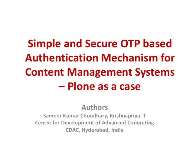 Simple and Secure OTP based Authentication Mechanism for Content Management Systems – Plone as a case Authors Sameer Kumar...