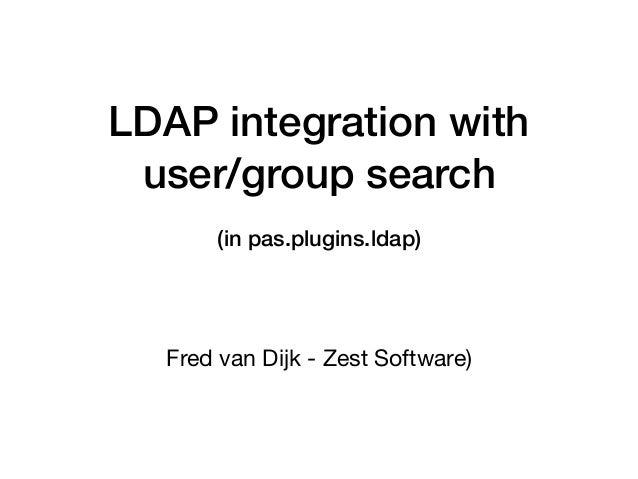 LDAP integration with user/group search (in pas.plugins.ldap) Fred van Dijk - Zest Software)