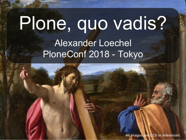 Plone, quo vadis? Alexander Loechel PloneConf 2018 - Tokyo All Images are CC0 or referenced