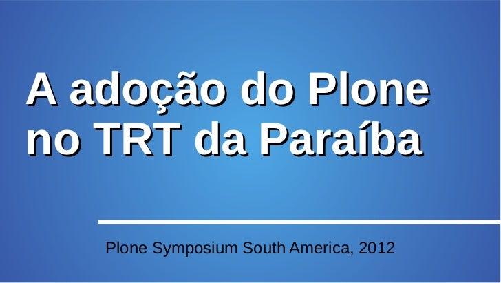 A adoção do Ploneno TRT da Paraíba   Plone Symposium South America, 2012
