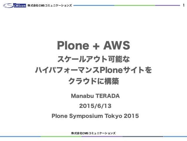 株式会社CMSコミュニケーションズ 1 Plone + AWS スケールアウト可能な ハイパフォーマンスPloneサイトを クラウドに構築 Manabu TERADA 2015/6/13 Plone Symposium Tokyo 2015 株...