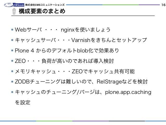 Webサーバ ・・・ nginxを使いましょう キャッシュサーバ・・・Varnishをきちんとセットアップ Plone 4 からのデフォルトblob化で効果あり ZEO・・・負荷が高いのであれば導入検討 メモリキャッシュ・・・ZEOでキャッシュ...