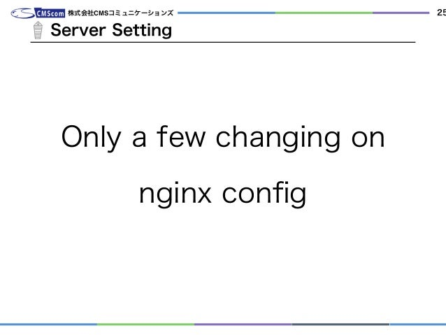 Only a few changing on nginx config Server Setting 株式会社CMSコミュニケーションズ 25