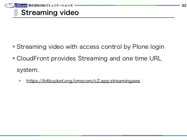 Streaming video 株式会社CMSコミュニケーションズ Streaming video with access control by Plone login CloudFront provides Streaming and one...
