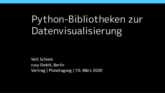 Python-Bibliotheken zur Datenvisualisierung Veit Schiele cusy GmbH, Berlin Vortrag   Plonetagung   10. März 2020